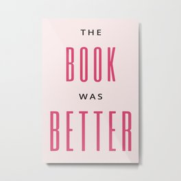 The Book Was Better I Metal Print