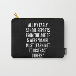 All my early school reports from the age of 5 were Daniel must learn not to distract others Carry-All Pouch