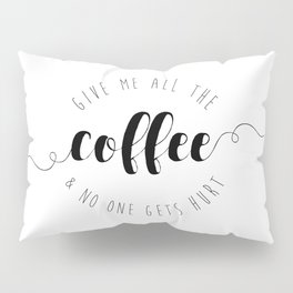 Give Me All The Coffee & No One Gets Hurt Pillow Sham