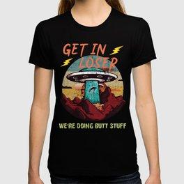 get in loser we're doing butt stuff T-shirt