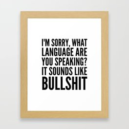 I'm Sorry, What Language Are You Speaking? It Sounds Like Bullshit Framed Art Print