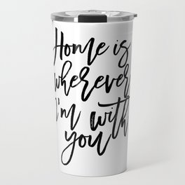 Home is wherever i'm with you,inspirational quote,quote prints,wall art,home sweet home Travel Mug