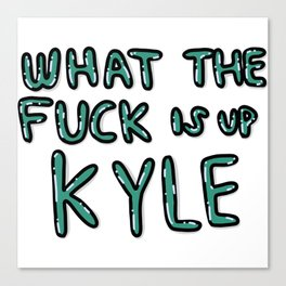 Wtf is up Kyle? Step tf Up Canvas Print