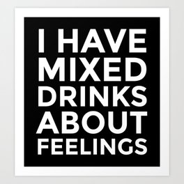 I HAVE MIXED DRINKS ABOUT FEELINGS (Black & White) Art Print