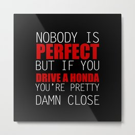 Nobody is Perfect but if you Drive a Honda you're pretty damn close Metal Print