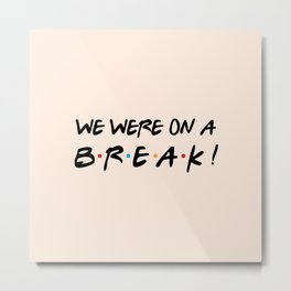 We were on a break! FRIENDS Quote Metal Print