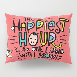 The Happiest Hour is the One I Spend with You! Pillow Sham