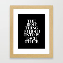 The Best Thing to Hold Onto is Each Other black-white typography poster bedroom home wall decor Framed Art Print