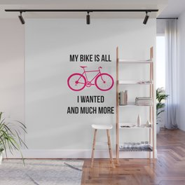 My Bike Is All I Wanted And Much More Wall Mural