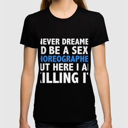 Never dreamt I'd be Sexy Choreographer but Killing it Dancer Graduation T-shirt