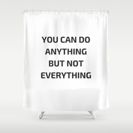 YOU CAN DO ANYTHING BUT NOT EVERYTHING Shower Curtain