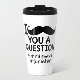 I MUSTACHE YOU A QUESTION BUT I'LL SHAVE IT FOR LATER Travel Mug