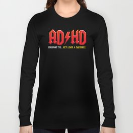 ADHD Highway to... Hey Look a Squirrel! Long Sleeve T-shirt