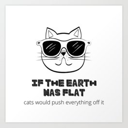 If The Earth Was Flat Cats Would Push Everything Off It (Cat Sunglasses) Art Print