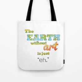 "The Earth Without Art Is Just ""Eh"" Tote Bag"