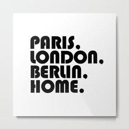 Paris, London, Berlin, Home. Metal Print