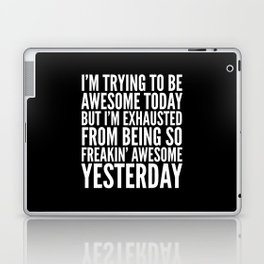 I'M TRYING TO BE AWESOME TODAY, BUT I'M EXHAUSTED FROM BEING SO FREAKIN' AWESOME YESTERDAY (B&W) Laptop & iPad Skin