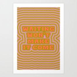 Waiting Won't Make It Come Art Print