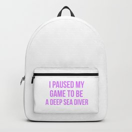 I Paused My Game To Be A Deep Sea Diver Design Backpack