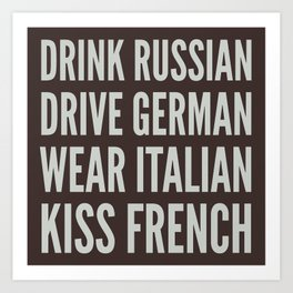 DRINK RUSSIAN, DRIVE GERMAN, WEAR ITALIAN, KISS FRENCH Art Print