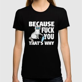 Because FUCK YOU that's why T-shirt