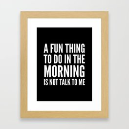 A Fun Thing To Do In The Morning Is Not Talk To Me (Black & White) Framed Art Print