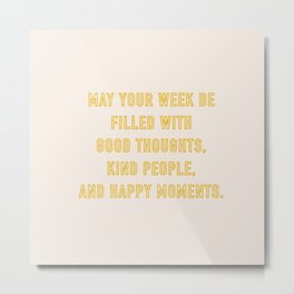 MAY YOUR WEEK BE FILLED WITH GOOD THOUGHTS, KIND PEOPLE, AND HAPPY MOMENTS. Metal Print