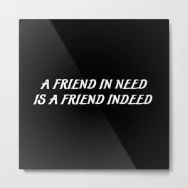 a friend in need saying Metal Print