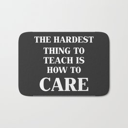 The Hardest Think To Teach Is How to Care. Bath Mat