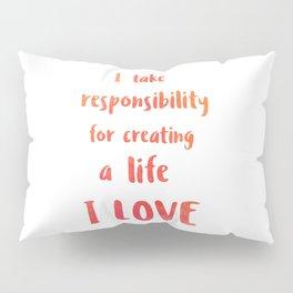 I take responsibility for creating a life I LOVE Pillow Sham