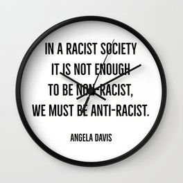 In a racist society it is not enough to be non-racist, we must be anti-racist. Wall Clock