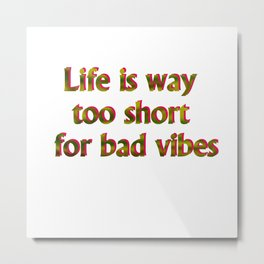 Life is way too short for bad vibes Metal Print