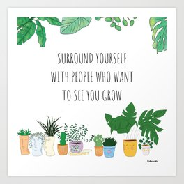 Surround yourself with people that want to see you grow Art Print