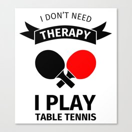 I don't need therapy, I just need to play table tennis Canvas Print