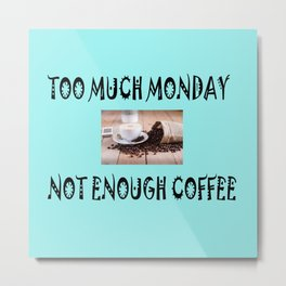 Too much monday not enough coffee Metal Print