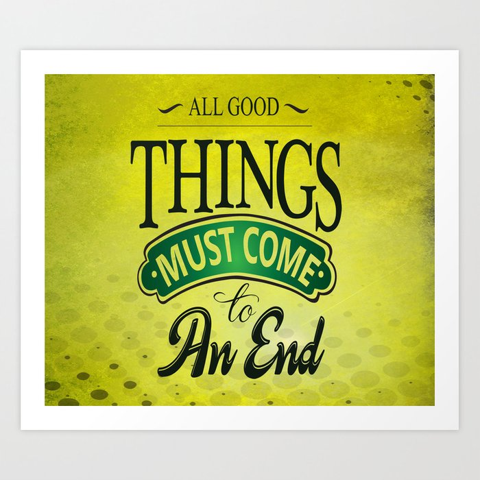 All Good Things Must Come To An End Inspirational Motivational Quote
