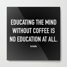 Educating the mind without coffee is no education at all Metal Print