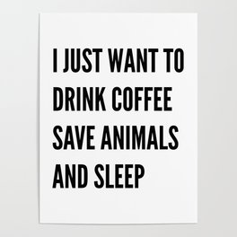 I JUST WANT TO DRINK COFFEE SAVE ANIMALS AND SLEEP Poster