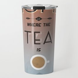 Home Is Where The Tea Is... Travel Mug
