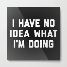 No Idea What I'm Doing Funny Quote Metal Print