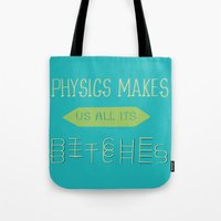 physics Tote Bags featuring Physics makes us all its bitches by Erika Noel Design