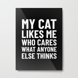 My Cat Likes Me Who Cares What Anyone Else Thinks (Black) Metal Print