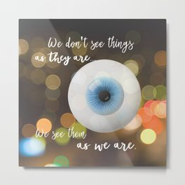 We don't see things as they are; We see them as we are Metal Print