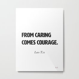 From caring comes courage. Lao Tzu Metal Print