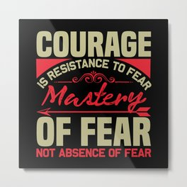 Courage is the resistance to fear Metal Print