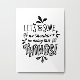 Let's do Some Things Metal Print