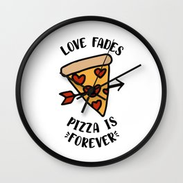 Love Fades Pizza Is Forever Wall Clock