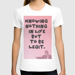 knowing nothing in life but to be legit T-shirt