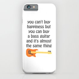 you can't buy happiness but you can buy a bass guitar and it's almost the same thing iPhone Case