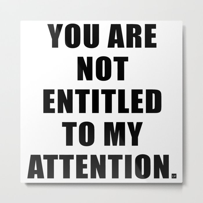 YOU ARE NOT ENTITLED TO MY ATTENTION. Metal Print
